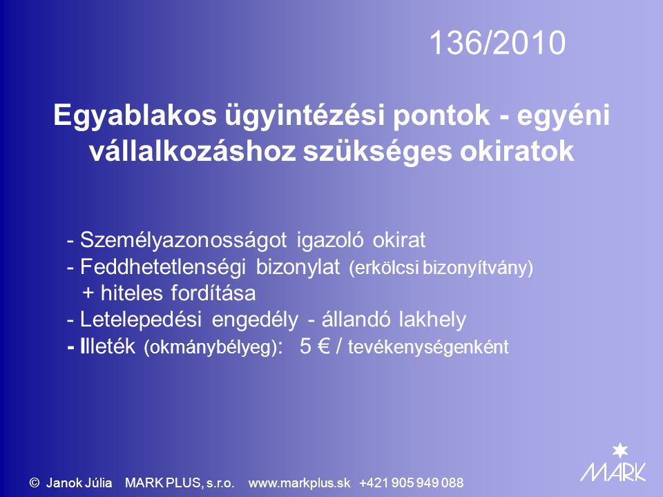 136/2010 Egyablakos ügyintézési pontok - egyéni vállalkozáshoz szükséges okiratok - Személyazonosságot igazoló okirat - Feddhetetlenségi bizonylat (erkölcsi bizonyítvány) + hiteles fordítása - Letelepedési engedély - állandó lakhely - Illeték (okmánybélyeg) : 5 € / tevékenységenként © Janok Júlia MARK PLUS, s.r.o.