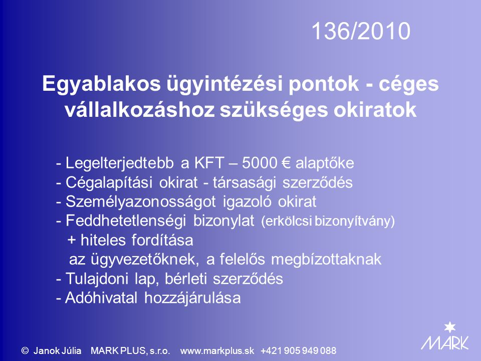136/2010 Egyablakos ügyintézési pontok - céges vállalkozáshoz szükséges okiratok - Legelterjedtebb a KFT – 5000 € alaptőke - Cégalapítási okirat - társasági szerződés - Személyazonosságot igazoló okirat - Feddhetetlenségi bizonylat (erkölcsi bizonyítvány) + hiteles fordítása az ügyvezetőknek, a felelős megbízottaknak - Tulajdoni lap, bérleti szerződés - Adóhivatal hozzájárulása © Janok Júlia MARK PLUS, s.r.o.