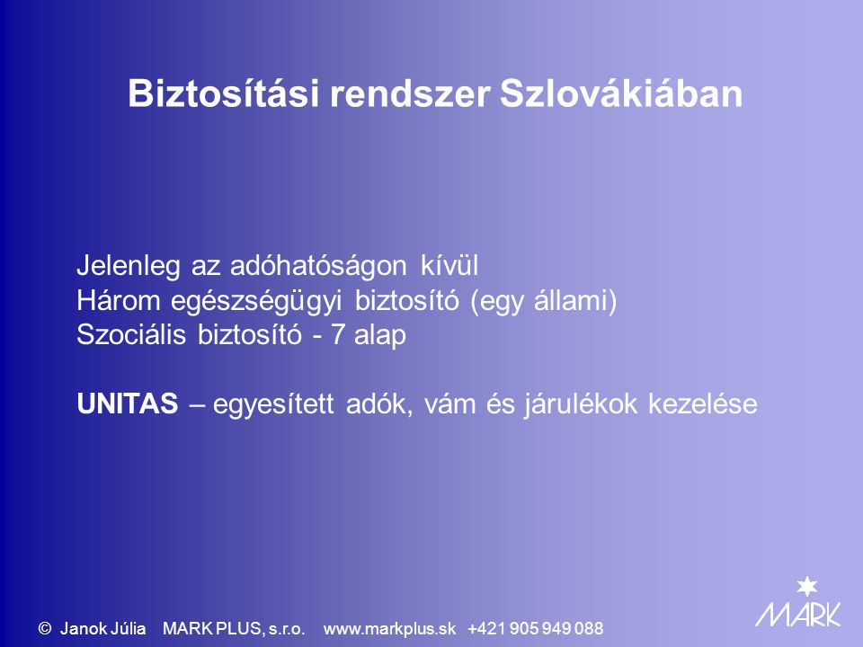 Biztosítási rendszer Szlovákiában Jelenleg az adóhatóságon kívül Három egészségügyi biztosító (egy állami) Szociális biztosító - 7 alap UNITAS – egyesített adók, vám és járulékok kezelése © Janok Júlia MARK PLUS, s.r.o.