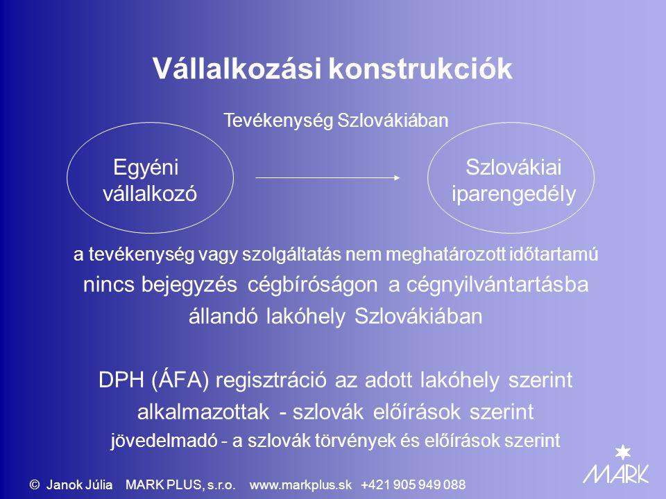 Vállalkozási konstrukciók a tevékenység vagy szolgáltatás nem meghatározott időtartamú nincs bejegyzés cégbíróságon a cégnyilvántartásba állandó lakóhely Szlovákiában DPH (ÁFA) regisztráció az adott lakóhely szerint alkalmazottak - szlovák előírások szerint jövedelmadó - a szlovák törvények és előírások szerint Szlovákiai iparengedély Tevékenység Szlovákiában Egyéni vállalkozó © Janok Júlia MARK PLUS, s.r.o.