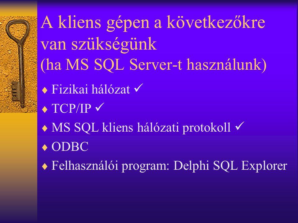 A kliens gépen a következőkre van szükségünk (ha MS SQL Server-t használunk)  Fizikai hálózat   TCP/IP   MS SQL kliens hálózati protokoll   ODB