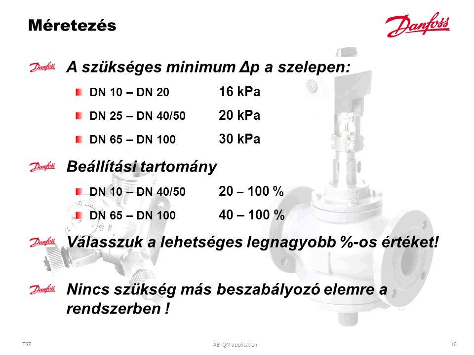 AB-QM application 10 TSZ Méretezés A szükséges minimum Δp a szelepen: DN 10 – DN 20 16 kPa DN 25 – DN 40/50 20 kPa DN 65 – DN 100 30 kPa Beállítási tartomány DN 10 – DN 40/50 20 – 100 % DN 65 – DN 100 40 – 100 % Válasszuk a lehetséges legnagyobb %-os értéket.