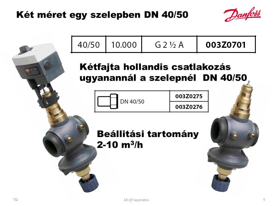 AB-QM application 9 TSZ Két méret egy szelepben DN 40/50 Kétfajta hollandis csatlakozás ugyanannál a szelepnél DN 40/50 Beállitási tartomány 2-10 m 3 /h