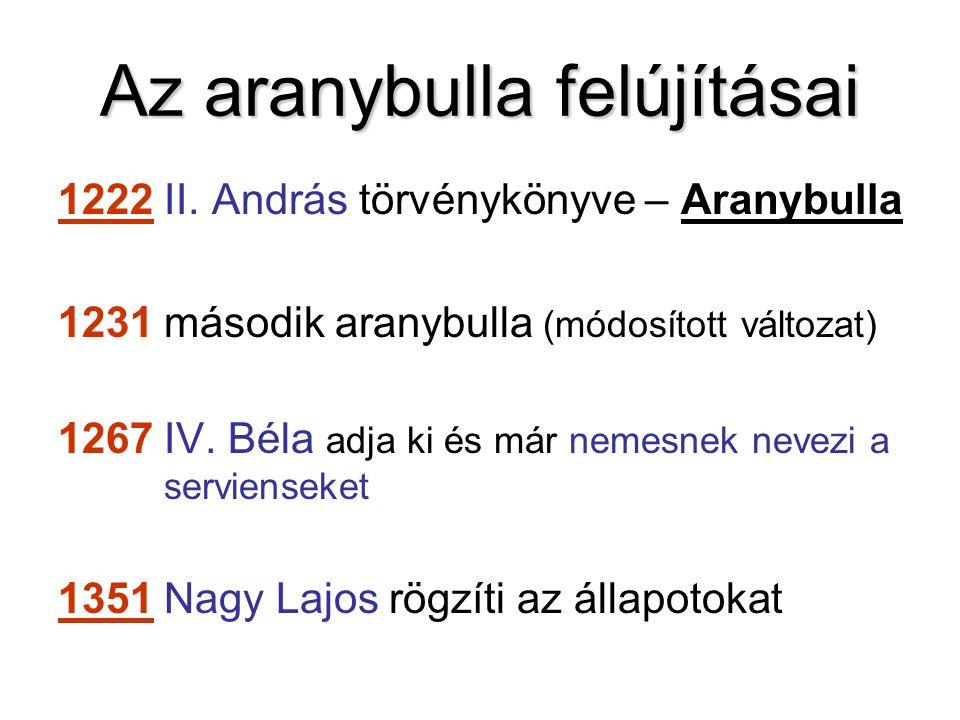 Az aranybulla felújításai 1222 II. András törvénykönyve – Aranybulla 1231 második aranybulla (módosított változat) 1267 IV. Béla adja ki és már nemesn