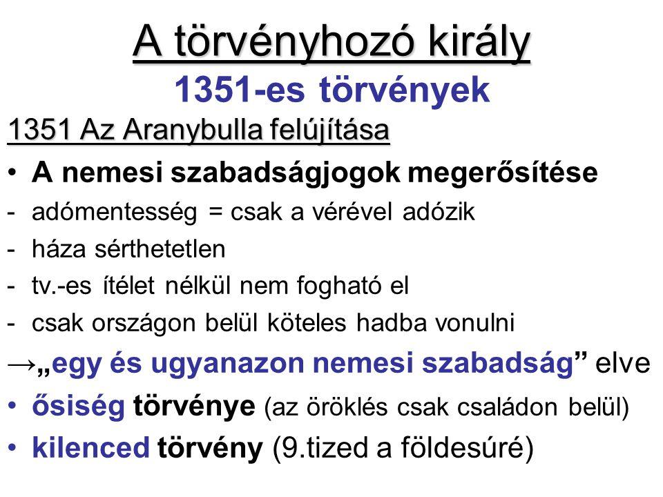 A törvényhozó király A törvényhozó király 1351-es törvények 1351 Az Aranybulla felújítása •A nemesi szabadságjogok megerősítése -adómentesség = csak a