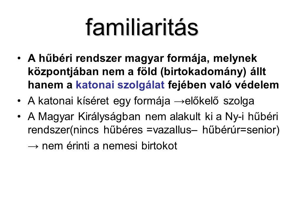 familiaritás •A hűbéri rendszer magyar formája, melynek központjában nem a föld (birtokadomány) állt hanem a katonai szolgálat fejében való védelem •A