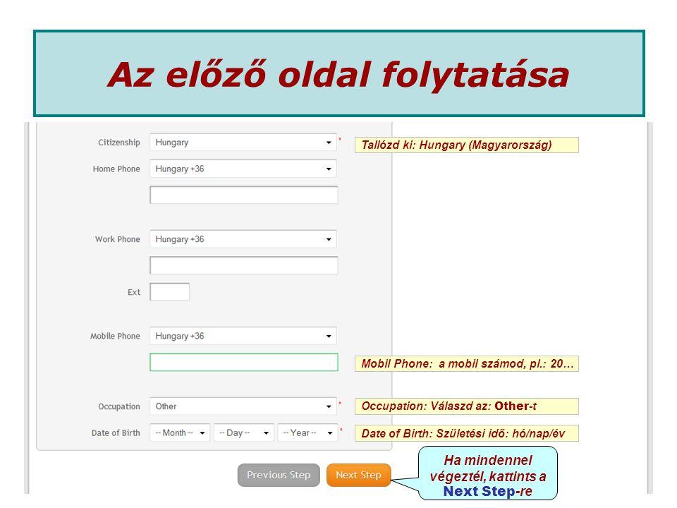 Mobil Phone: a mobil számod, pl.: 20… Occupation: Válaszd az: Other -t Date of Birth: Születési idő: hó/nap/év Az előző oldal folytatása Tallózd ki: Hungary (Magyarország) Ha mindennel végeztél, kattints a Next Step -re