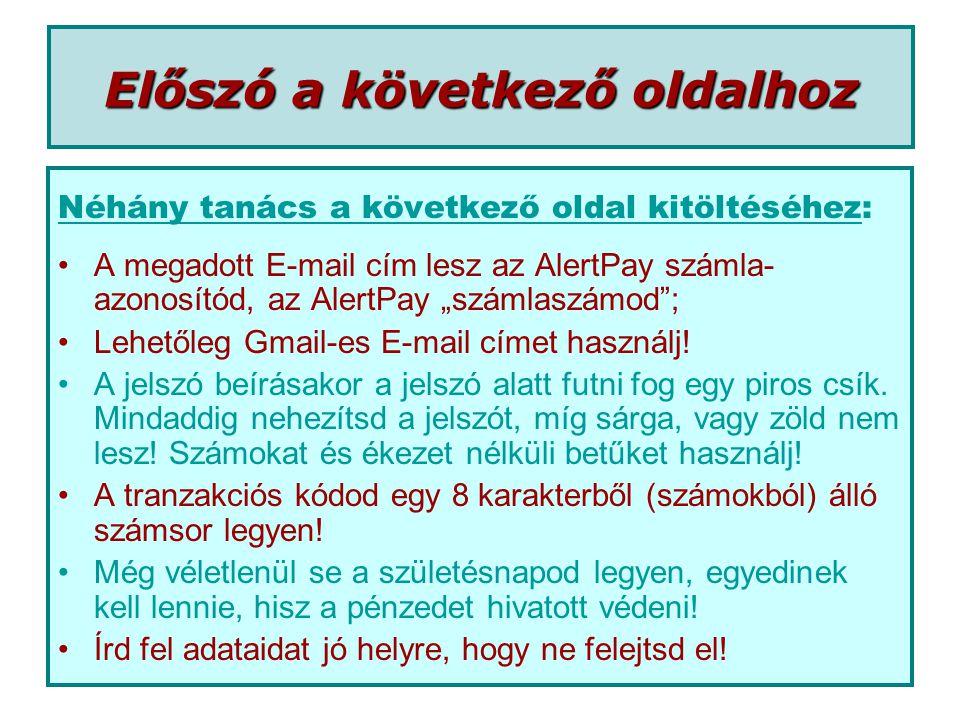 """Előszó a következő oldalhoz Néhány tanács a következő oldal kitöltéséhez: •A megadott E-mail cím lesz az AlertPay számla- azonosítód, az AlertPay """"számlaszámod ; •Lehetőleg Gmail-es E-mail címet használj."""
