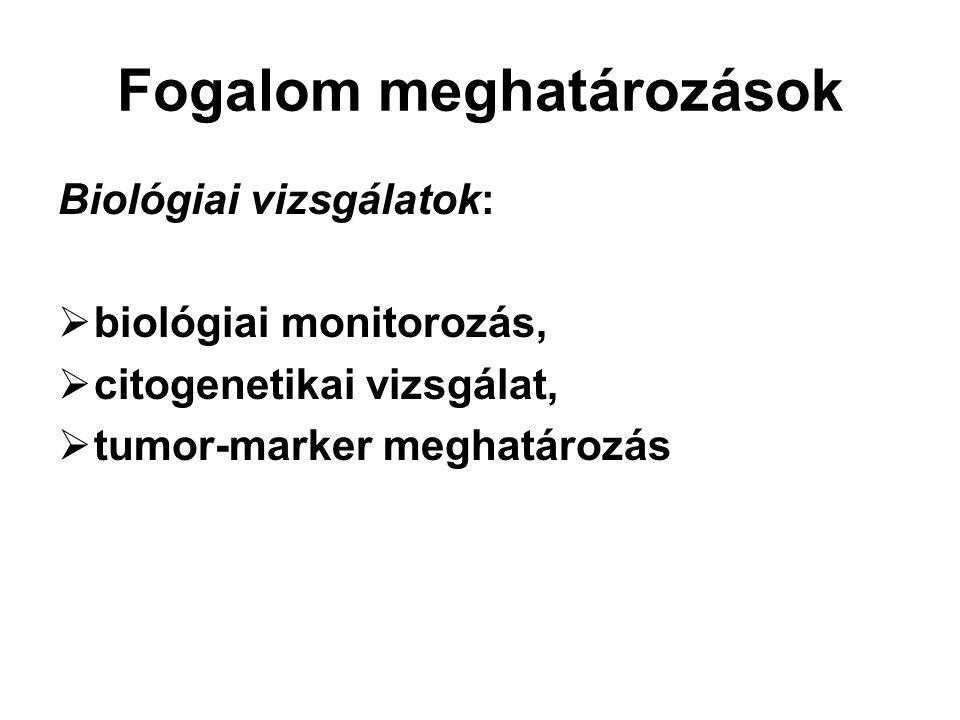 Fogalom meghatározások Biológiai vizsgálatok:  biológiai monitorozás,  citogenetikai vizsgálat,  tumor-marker meghatározás