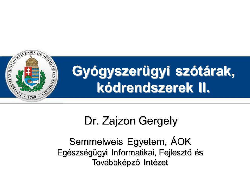 Gyógyszerügyi szótárak, kódrendszerek II. Dr. Zajzon Gergely Semmelweis Egyetem, ÁOK Egészségügyi Informatikai, Fejlesztő és Továbbképző Intézet