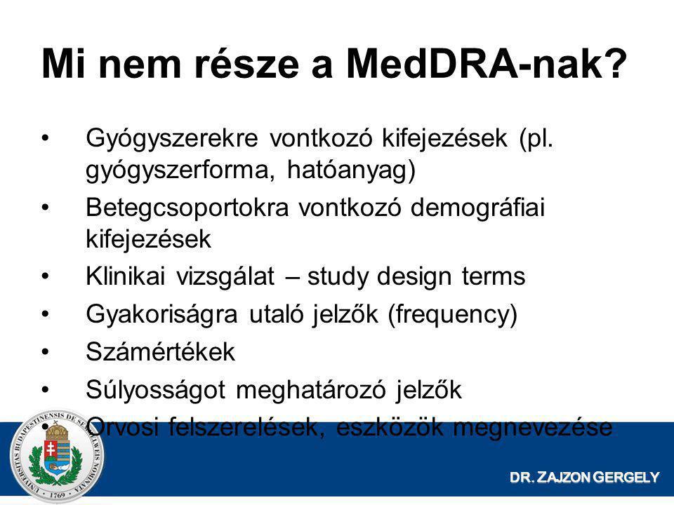DR. Z AJZON G ERGELY Mi nem része a MedDRA-nak? •Gyógyszerekre vontkozó kifejezések (pl. gyógyszerforma, hatóanyag) •Betegcsoportokra vontkozó demográ