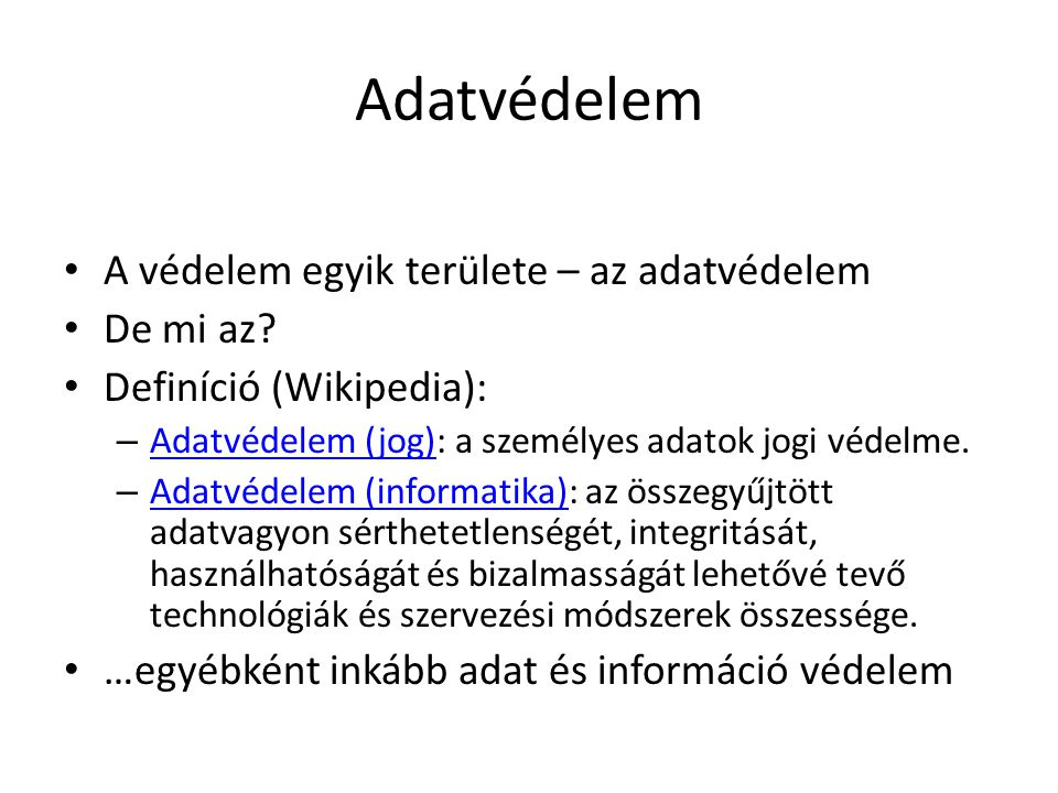 Adatvédelem • A védelem egyik területe – az adatvédelem • De mi az? • Definíció (Wikipedia): – Adatvédelem (jog): a személyes adatok jogi védelme. Ada