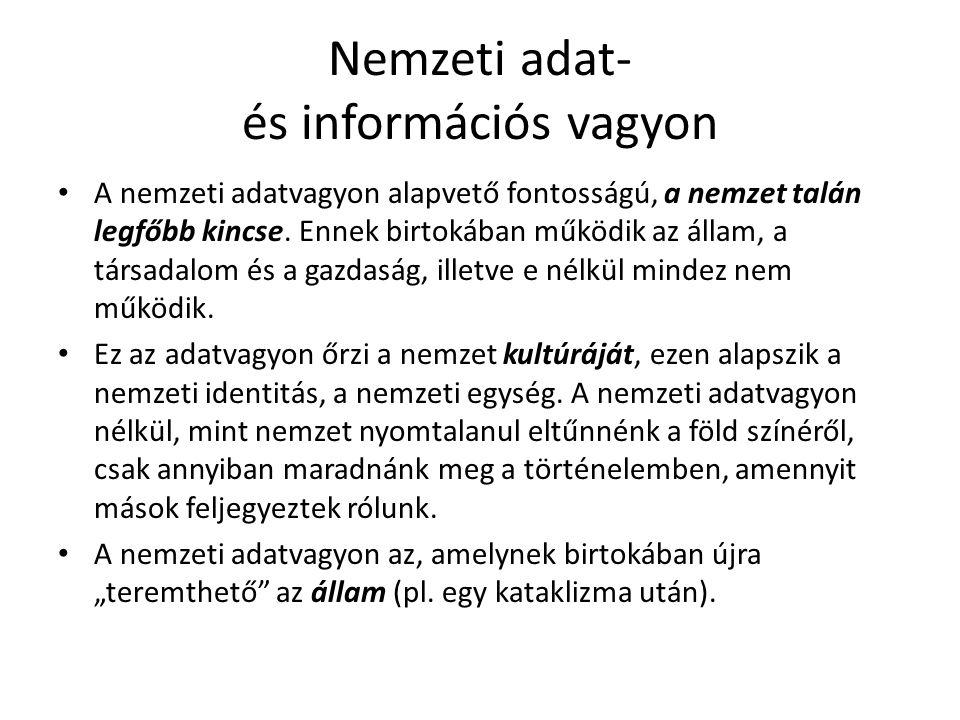 Nemzeti adat- és információs vagyon • A nemzeti adatvagyon alapvető fontosságú, a nemzet talán legfőbb kincse. Ennek birtokában működik az állam, a tá