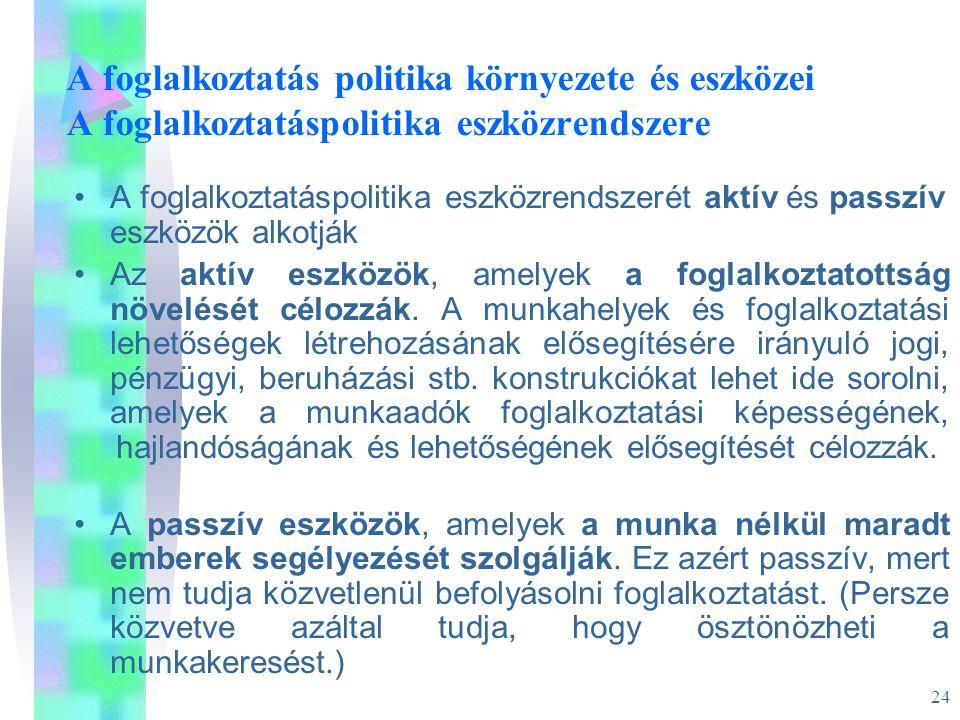24 A foglalkoztatás politika környezete és eszközei A foglalkoztatáspolitika eszközrendszere •A foglalkoztatáspolitika eszközrendszerét aktív és passz