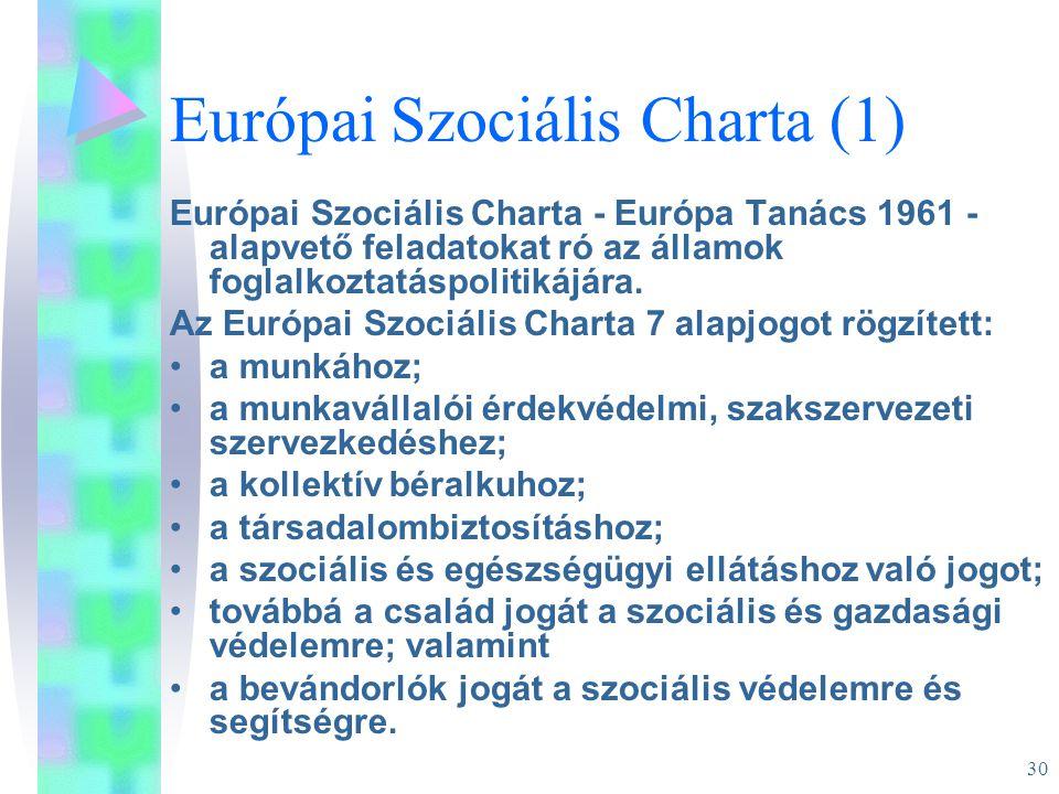 30 Európai Szociális Charta (1) Európai Szociális Charta - Európa Tanács 1961 - alapvető feladatokat ró az államok foglalkoztatáspolitikájára. Az Euró