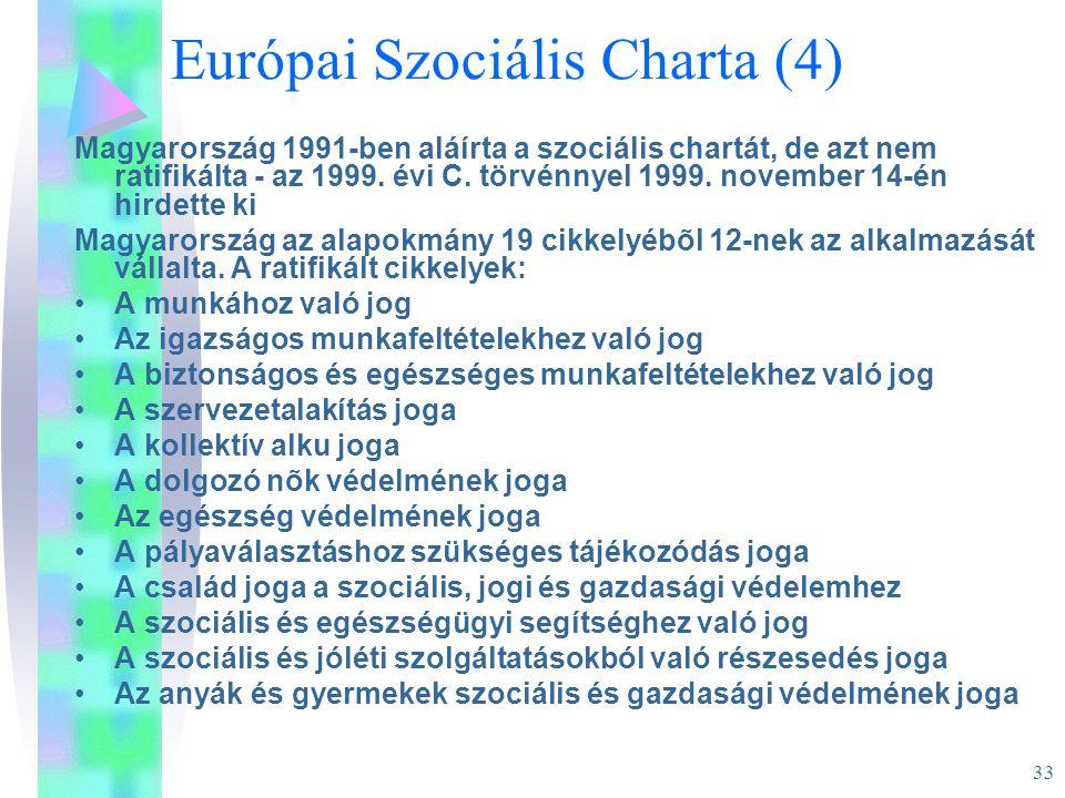33 Európai Szociális Charta (4) Magyarország 1991-ben aláírta a szociális chartát, de azt nem ratifikálta - az 1999. évi C. törvénnyel 1999. november
