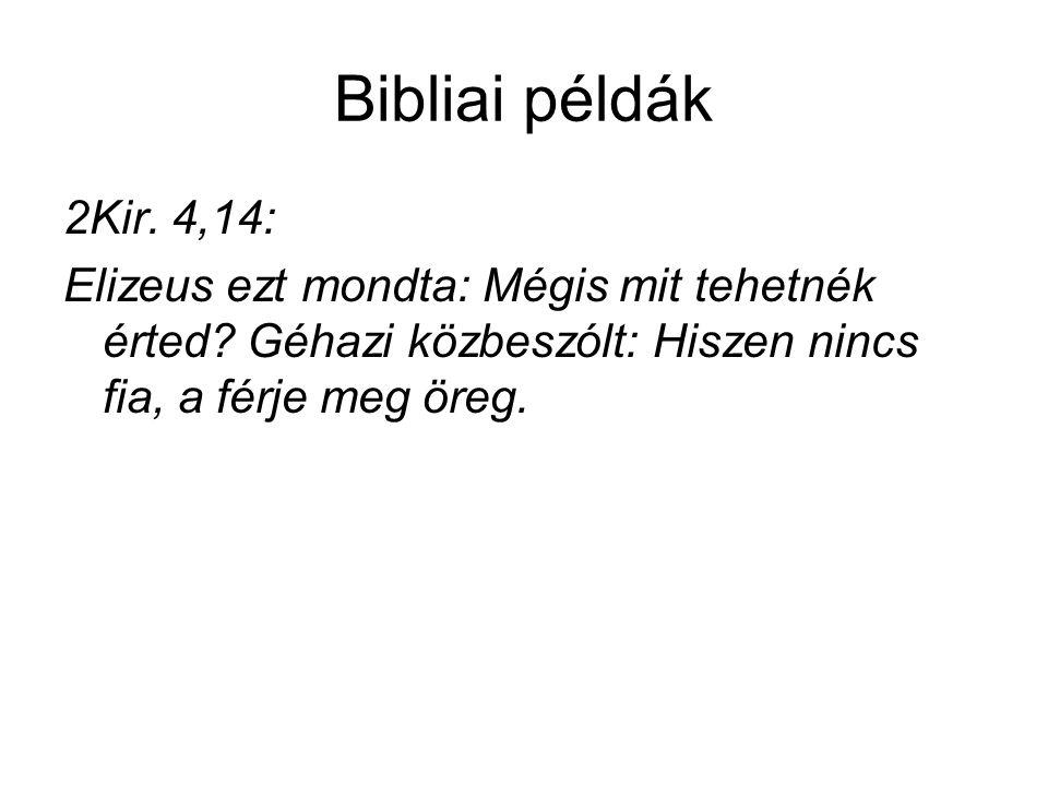 Bibliai példák 2Kir. 4,14: Elizeus ezt mondta: Mégis mit tehetnék érted? Géhazi közbeszólt: Hiszen nincs fia, a férje meg öreg.