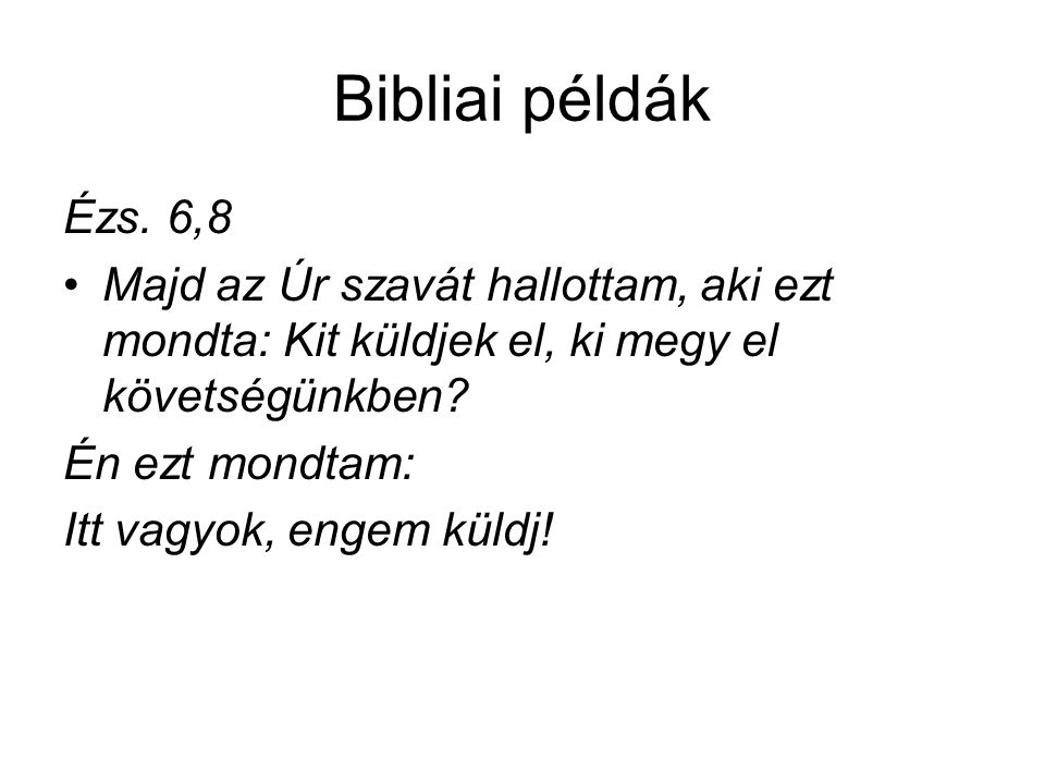 Bibliai példák Ézs. 6,8 •Majd az Úr szavát hallottam, aki ezt mondta: Kit küldjek el, ki megy el követségünkben? Én ezt mondtam: Itt vagyok, engem kül