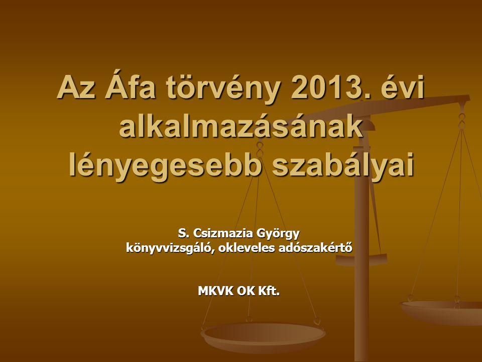 Az Áfa törvény 2013. évi alkalmazásának lényegesebb szabályai S. Csizmazia György könyvvizsgáló, okleveles adószakértő MKVK OK Kft.