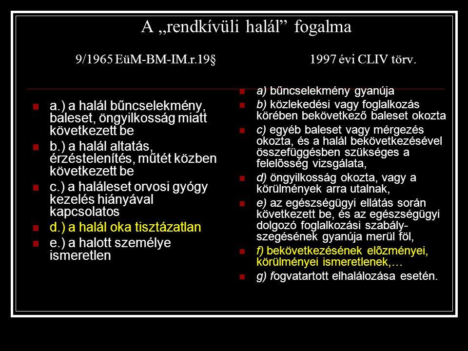 """A """"rendkívüli halál"""" fogalma 9/1965 EüM-BM-IM.r.19§1997 évi CLIV törv.  a.) a halál bűncselekmény, baleset, öngyilkosság miatt következett be  b.) a"""