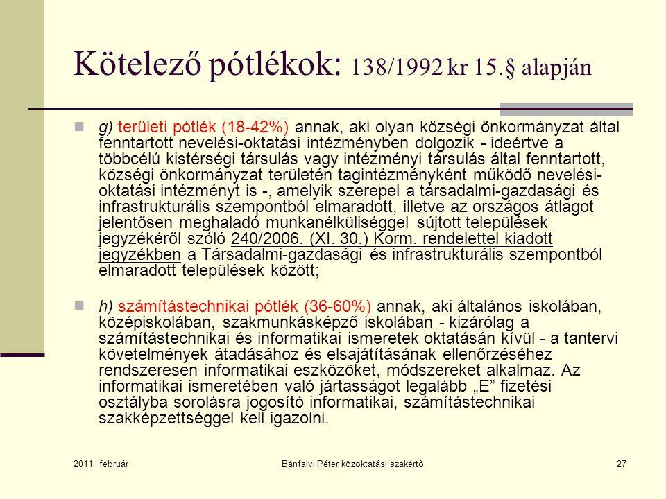 Bánfalvi Péter közoktatási szakértő27 Kötelező pótlékok: 138/1992 kr 15.§ alapján  g) területi pótlék (18-42%) annak, aki olyan községi önkormányzat által fenntartott nevelési-oktatási intézményben dolgozik - ideértve a többcélú kistérségi társulás vagy intézményi társulás által fenntartott, községi önkormányzat területén tagintézményként működő nevelési- oktatási intézményt is -, amelyik szerepel a társadalmi-gazdasági és infrastrukturális szempontból elmaradott, illetve az országos átlagot jelentősen meghaladó munkanélküliséggel sújtott települések jegyzékéről szóló 240/2006.
