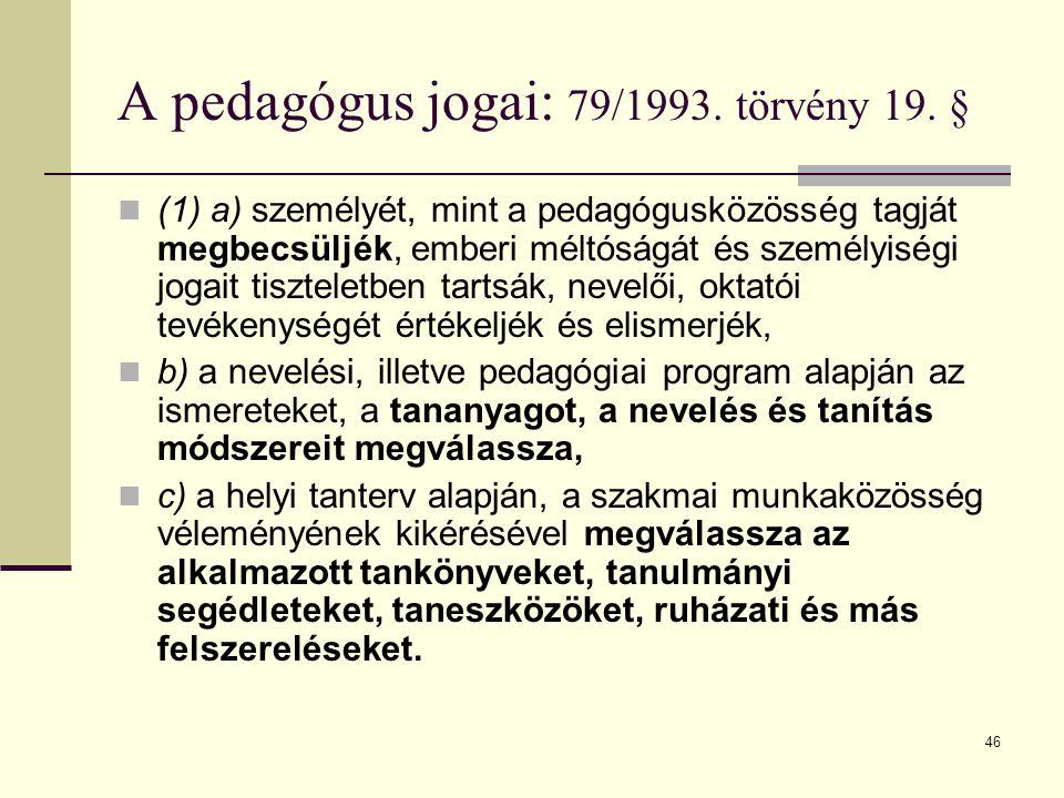 46 A pedagógus jogai: 79/1993. törvény 19. §  (1) a) személyét, mint a pedagógusközösség tagját megbecsüljék, emberi méltóságát és személyiségi jogai