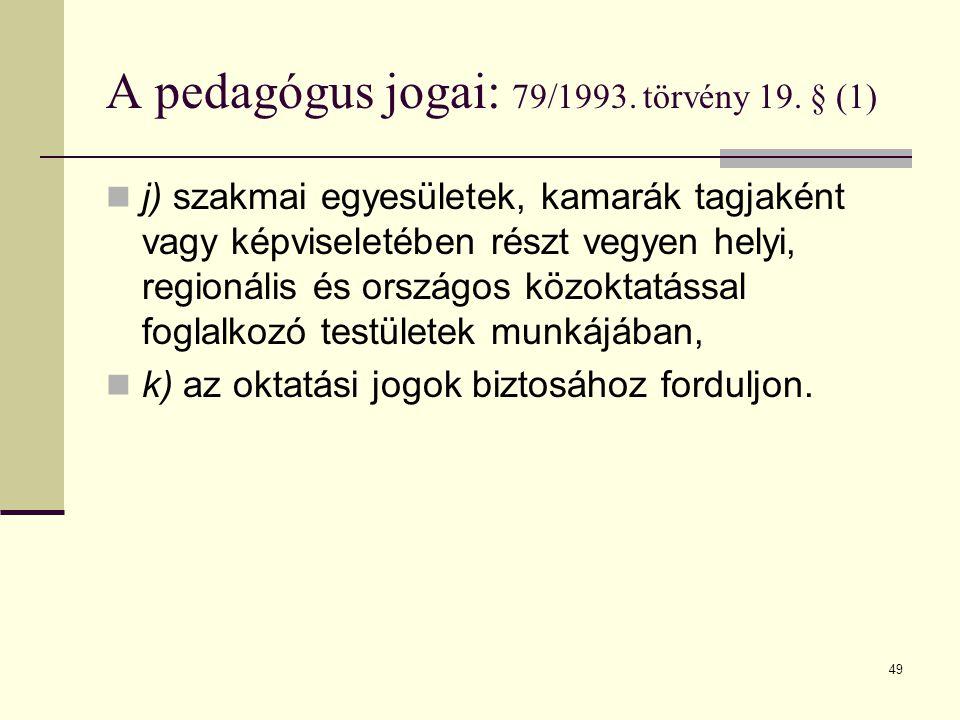 49 A pedagógus jogai: 79/1993. törvény 19. § (1)  j) szakmai egyesületek, kamarák tagjaként vagy képviseletében részt vegyen helyi, regionális és ors