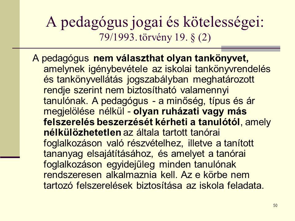 50 A pedagógus jogai és kötelességei: 79/1993. törvény 19. § (2) A pedagógus nem választhat olyan tankönyvet, amelynek igénybevétele az iskolai tankön