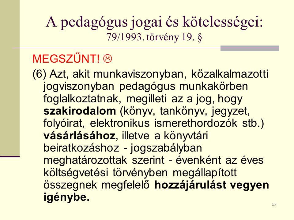 53 A pedagógus jogai és kötelességei: 79/1993. törvény 19. § MEGSZŰNT!  (6) Azt, akit munkaviszonyban, közalkalmazotti jogviszonyban pedagógus munkak