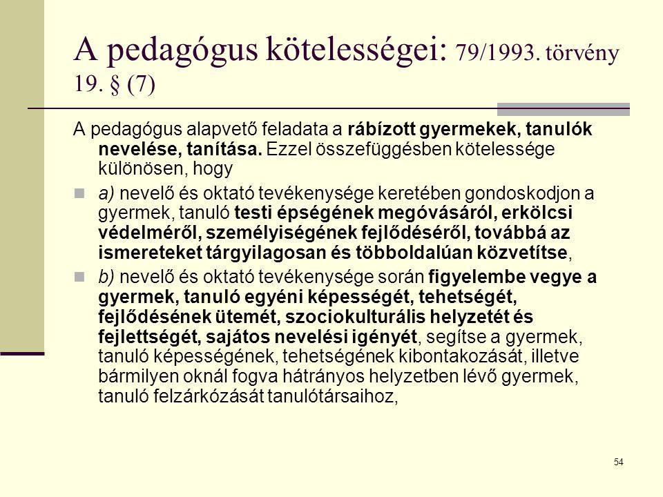 54 A pedagógus kötelességei: 79/1993. törvény 19. § (7) A pedagógus alapvető feladata a rábízott gyermekek, tanulók nevelése, tanítása. Ezzel összefüg