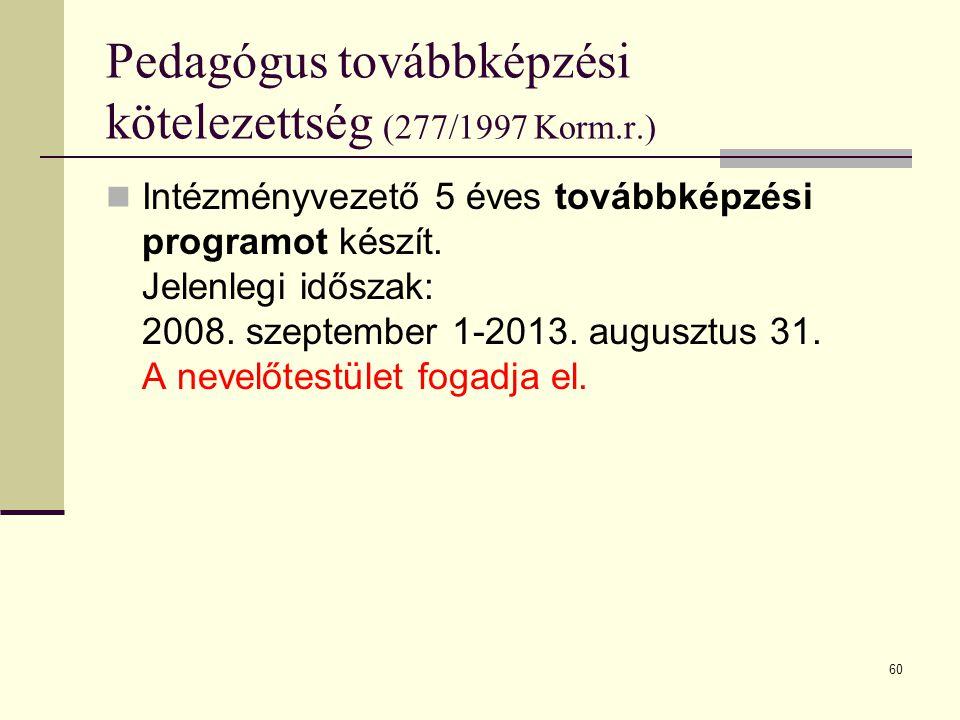 60 Pedagógus továbbképzési kötelezettség (277/1997 Korm.r.)  Intézményvezető 5 éves továbbképzési programot készít. Jelenlegi időszak: 2008. szeptemb
