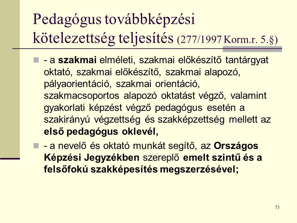 73 Pedagógus továbbképzési kötelezettség teljesítés (277/1997 Korm.r. 5.§)  - a szakmai elméleti, szakmai előkészítő tantárgyat oktató, szakmai előké