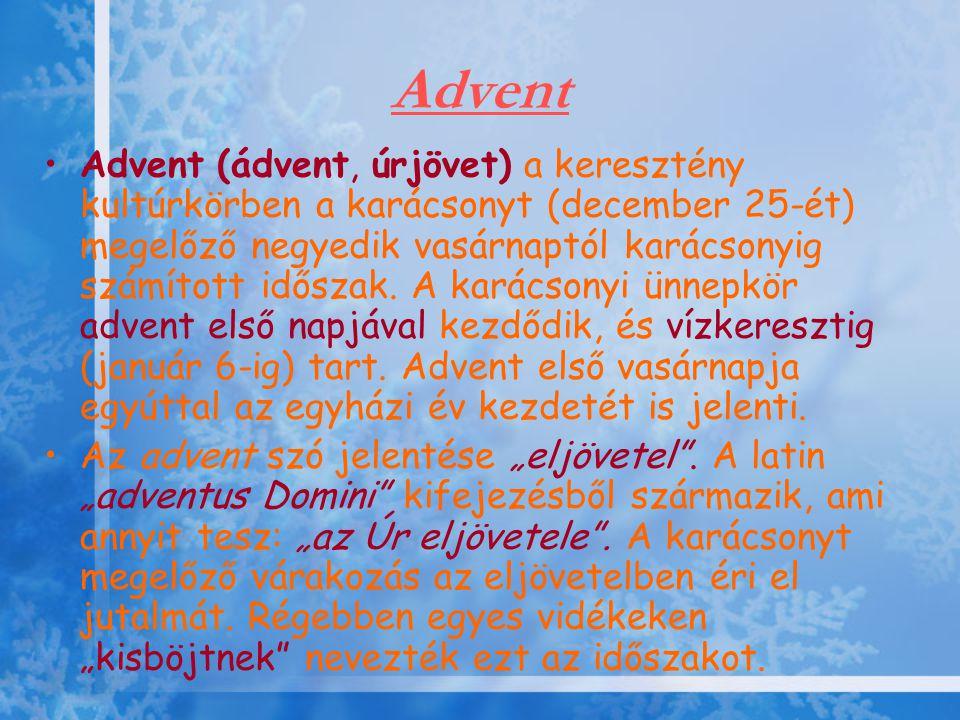 Advent •Advent (ádvent, úrjövet) a keresztény kultúrkörben a karácsonyt (december 25-ét) megelőző negyedik vasárnaptól karácsonyig számított időszak.