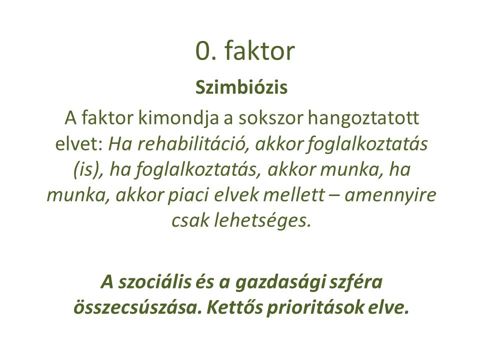 0. faktor Szimbiózis A faktor kimondja a sokszor hangoztatott elvet: Ha rehabilitáció, akkor foglalkoztatás (is), ha foglalkoztatás, akkor munka, ha m