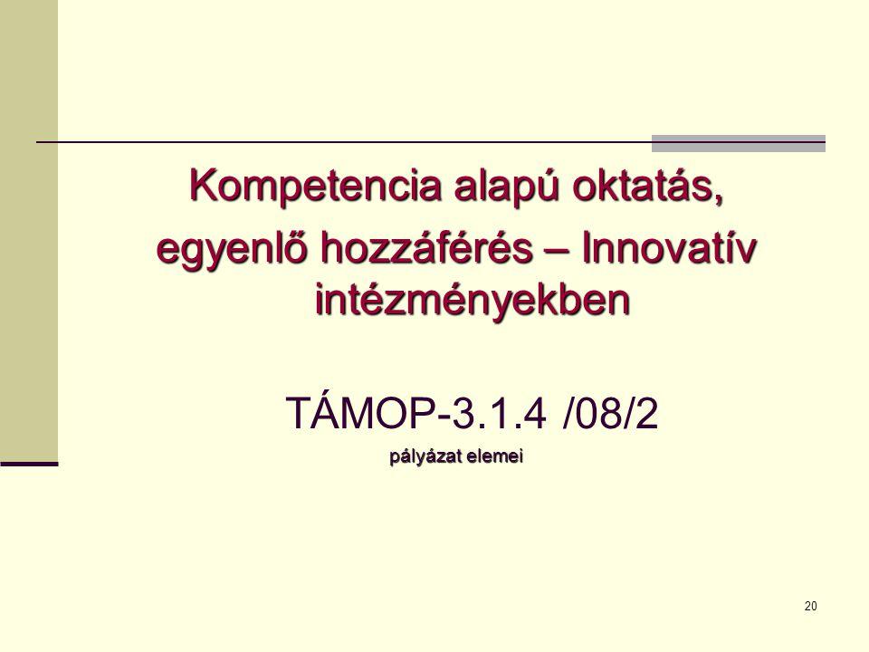 20 Kompetencia alapú oktatás, egyenlő hozzáférés – Innovatív intézményekben TÁMOP-3.1.4 /08/2 pályázat elemei