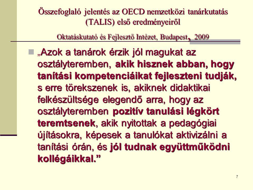 """7 Összefoglaló jelentés az OECD nemzetközi tanárkutatás (TALIS) első eredményeiről Oktatáskutató és Fejlesztő Intézet, Budapest, 2009 Azok a tanárok érzik jól magukat az osztályteremben, akik hisznek abban, hogy tanítási kompetenciáikat fejleszteni tudják, s erre törekszenek is, akiknek didaktikai felkészültsége elegendő arra, hogy az osztályteremben pozitív tanulási légkört teremtsenek, akik nyitottak a pedagógiai újításokra, képesek a tanulókat aktivizálni a tanítási órán, és jól tudnak együttműködni kollégáikkal.  """"Azok a tanárok érzik jól magukat az osztályteremben, akik hisznek abban, hogy tanítási kompetenciáikat fejleszteni tudják, s erre törekszenek is, akiknek didaktikai felkészültsége elegendő arra, hogy az osztályteremben pozitív tanulási légkört teremtsenek, akik nyitottak a pedagógiai újításokra, képesek a tanulókat aktivizálni a tanítási órán, és jól tudnak együttműködni kollégáikkal."""