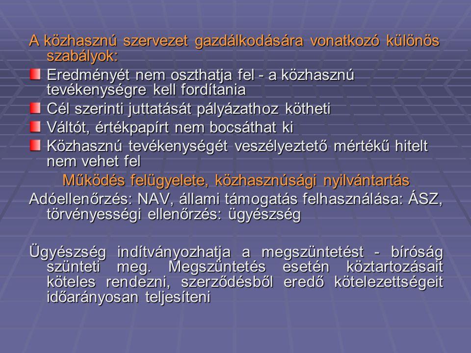 A közhasznú szervezet gazdálkodására vonatkozó különös szabályok: Eredményét nem oszthatja fel - a közhasznú tevékenységre kell fordítania Cél szerinti juttatását pályázathoz kötheti Váltót, értékpapírt nem bocsáthat ki Közhasznú tevékenységét veszélyeztető mértékű hitelt nem vehet fel Működés felügyelete, közhasznúsági nyilvántartás Adóellenőrzés: NAV, állami támogatás felhasználása: ÁSZ, törvényességi ellenőrzés: ügyészség Ügyészség indítványozhatja a megszüntetést - bíróság szünteti meg.