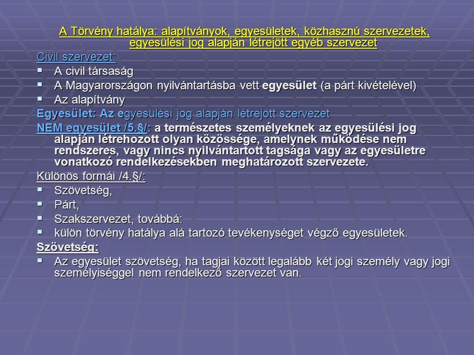 A Törvény hatálya: alapítványok, egyesületek, közhasznú szervezetek, egyesülési jog alapján létrejött egyéb szervezet Civil szervezet:  A civil társaság  A Magyarországon nyilvántartásba vett egyesület (a párt kivételével)  Az alapítvány Egyesület: Az egyesülési jog alapján létrejött szervezet NEM egyesület /5.§/: a természetes személyeknek az egyesülési jog alapján létrehozott olyan közössége, amelynek működése nem rendszeres, vagy nincs nyilvántartott tagsága vagy az egyesületre vonatkozó rendelkezésekben meghatározott szervezete.