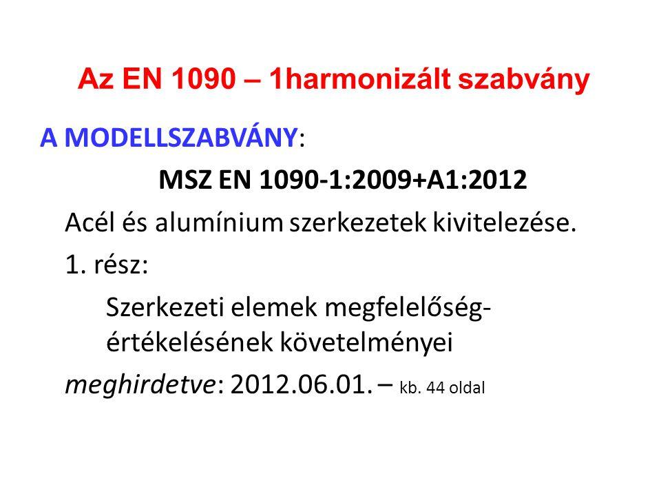 Az EN 1090 – 1harmonizált szabvány A MODELLSZABVÁNY: MSZ EN 1090-1:2009+A1:2012 Acél és alumínium szerkezetek kivitelezése. 1. rész: Szerkezeti elemek
