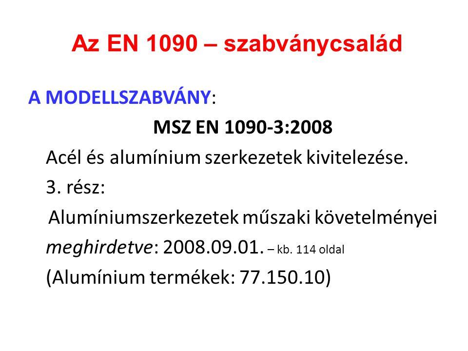 Az EN 1090 – szabványcsalád A MODELLSZABVÁNY: MSZ EN 1090-3:2008 Acél és alumínium szerkezetek kivitelezése. 3. rész: Alumíniumszerkezetek műszaki köv