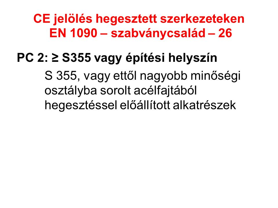CE jelölés hegesztett szerkezeteken EN 1090 – szabványcsalád – 26 PC 2: ≥ S355 vagy építési helyszín S 355, vagy ettől nagyobb minőségi osztályba soro