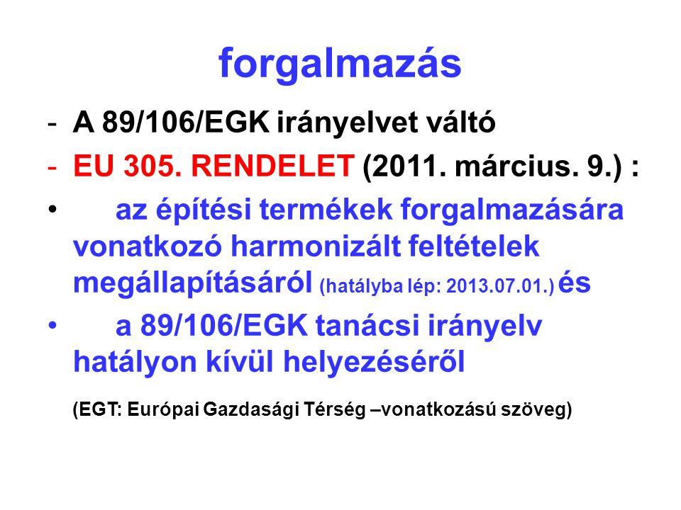 forgalmazás -A 89/106/EGK irányelvet váltó -EU 305. RENDELET (2011. március. 9.) : •az építési termékek forgalmazására vonatkozó harmonizált feltétele