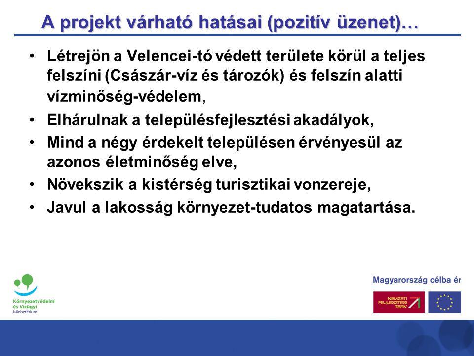 A projekt várható hatásai (pozitív üzenet)… •Létrejön a Velencei-tó védett területe körül a teljes felszíni (Császár-víz és tározók) és felszín alatti vízminőség-védelem, •Elhárulnak a településfejlesztési akadályok, •Mind a négy érdekelt településen érvényesül az azonos életminőség elve, •Növekszik a kistérség turisztikai vonzereje, •Javul a lakosság környezet-tudatos magatartása.