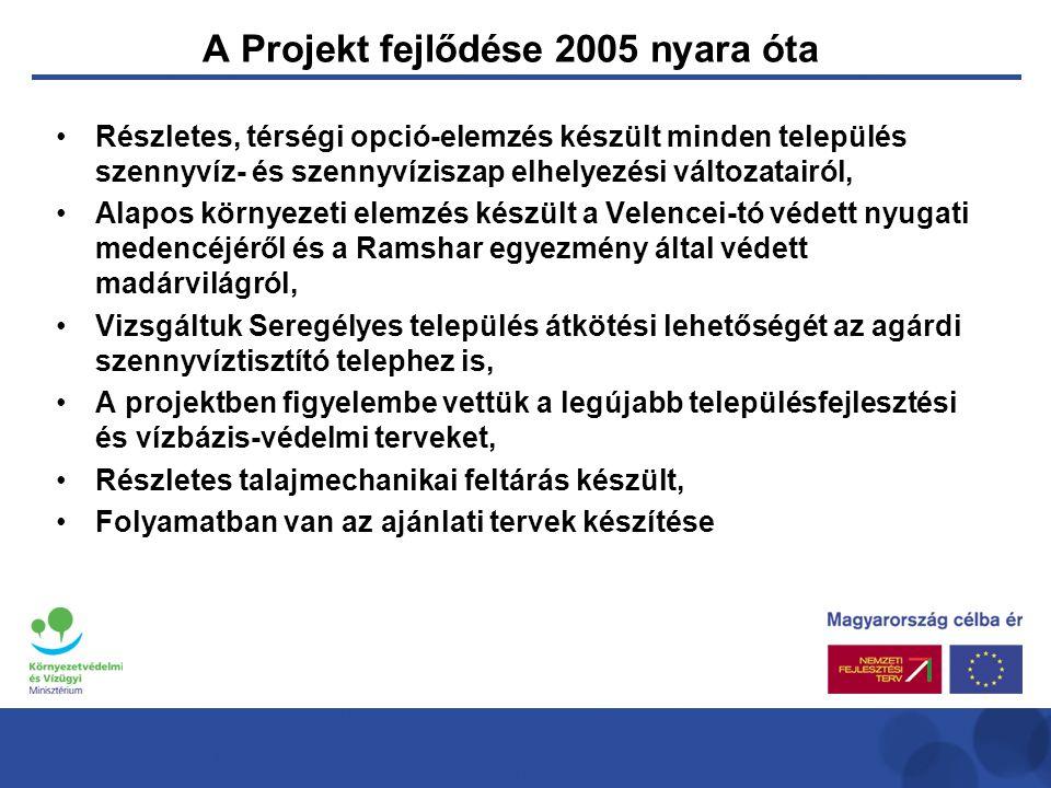A Projekt fejlődése 2005 nyara óta •Részletes, térségi opció-elemzés készült minden település szennyvíz- és szennyvíziszap elhelyezési változatairól, •Alapos környezeti elemzés készült a Velencei-tó védett nyugati medencéjéről és a Ramshar egyezmény által védett madárvilágról, •Vizsgáltuk Seregélyes település átkötési lehetőségét az agárdi szennyvíztisztító telephez is, •A projektben figyelembe vettük a legújabb településfejlesztési és vízbázis-védelmi terveket, •Részletes talajmechanikai feltárás készült, •Folyamatban van az ajánlati tervek készítése