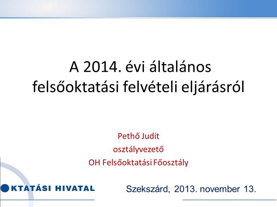 A 2014. évi általános felsőoktatási felvételi eljárásról Pethő Judit osztályvezető OH Felsőoktatási Főosztály Szekszárd, 2013. november 13.