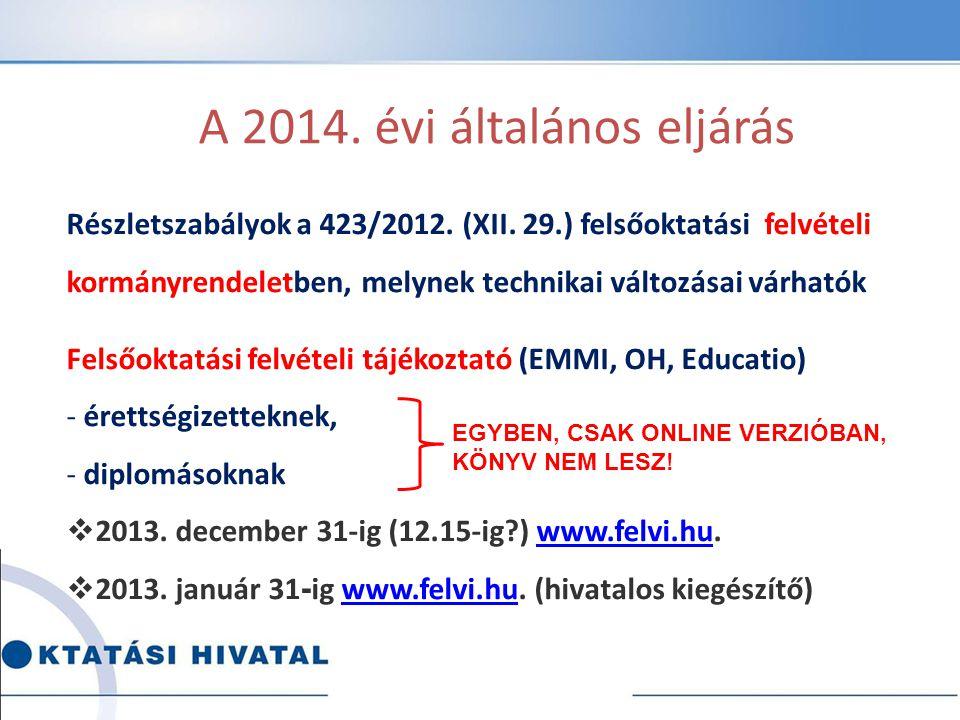 A 2014. évi általános eljárás Részletszabályok a 423/2012. (XII. 29.) felsőoktatási felvételi kormányrendeletben, melynek technikai változásai várható