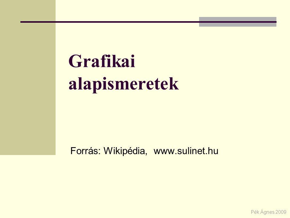 Grafikai alapismeretek Forrás: Wikipédia, www.sulinet.hu Pék Ágnes 2009