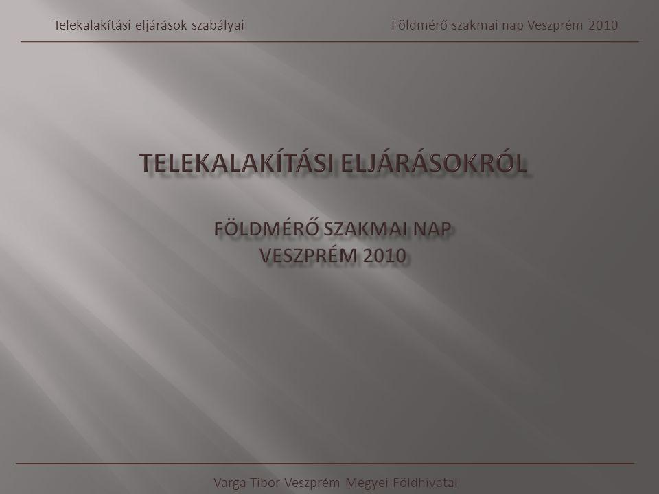 Varga Tibor Veszprém Megyei Földhivatal Telekalakítási eljárások szabályaiFöldmérő szakmai nap Veszprém 2010