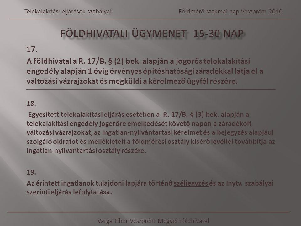 17. A földhivatal a R. 17/B. § (2) bek. alapján a jogerős telekalakítási engedély alapján 1 évig érvényes építéshatósági záradékkal látja el a változá