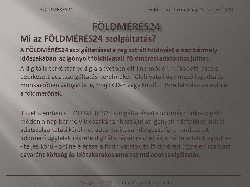 Varga Tibor Veszprém Megyei Földhivatal FÖLDMÉRÉS24Földmérő szakmai nap Veszprém 2010 Mi az FÖLDMÉRÉS24 szolgáltatás? A FÖLDMÉRÉS24 szolgáltatással a